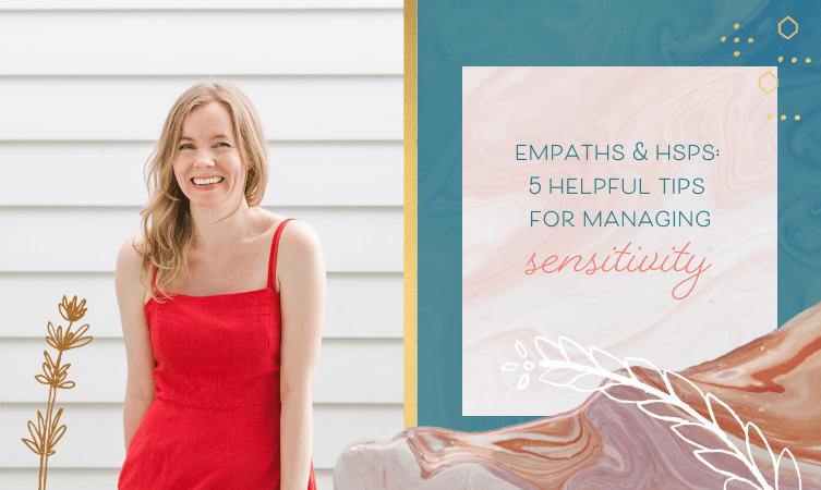 Empaths & HSPs: 5 Helpful Tips for Managing Sensitivity