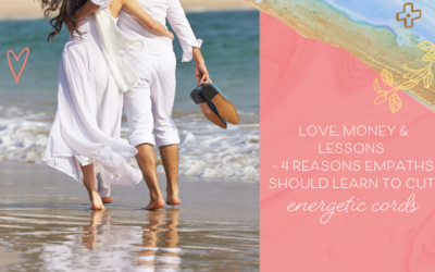 Love, Money & Lessons – 4 Reasons Empaths Should Learn to Cut Energetic Cords