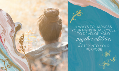 4 Ways to Harness Your Menstrual Cycle To Develop Your Psychic Abilities & Step Into Your Purpose